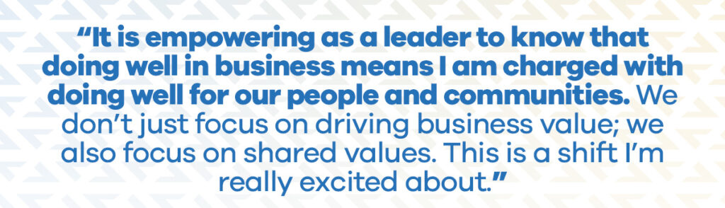It is empowering as a leader to know that doing well in business means I am charged with doing well for our people and communities. We don't just focus on driving business value; we also focus on shared values. This is a shift I'm really excited about.